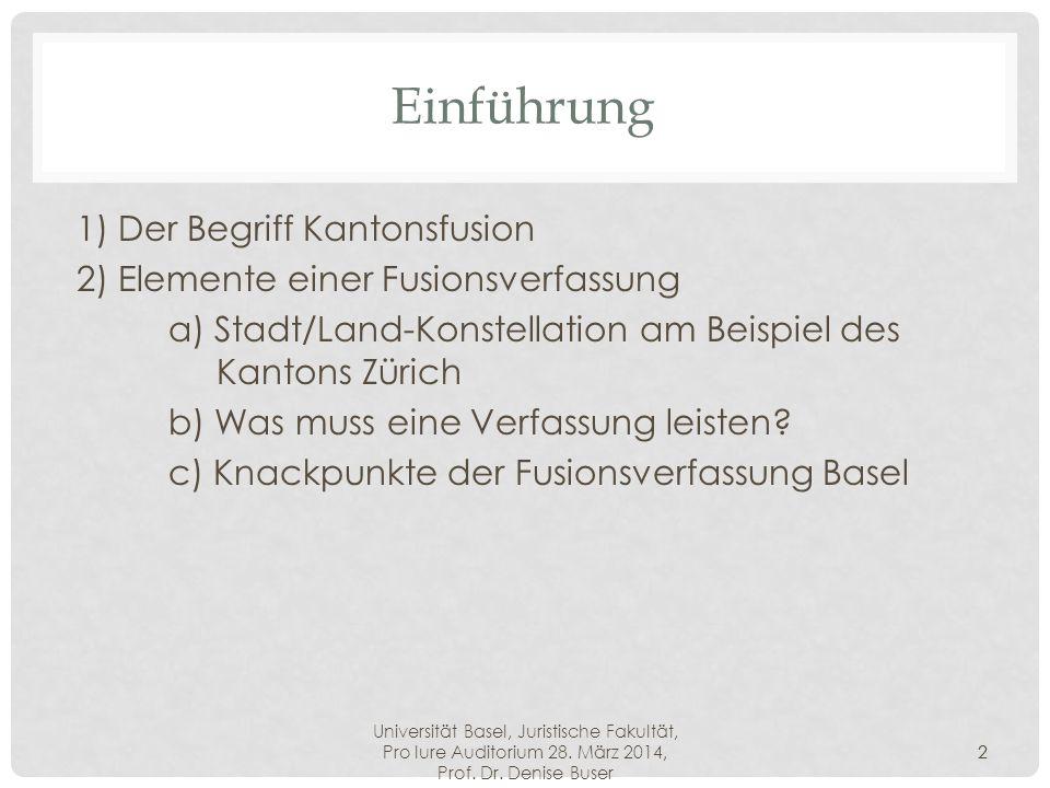 Universität Basel, Juristische Fakultät, Pro Iure Auditorium 28. März 2014, Prof. Dr. Denise Buser 2 Einführung 1) Der Begriff Kantonsfusion 2) Elemen