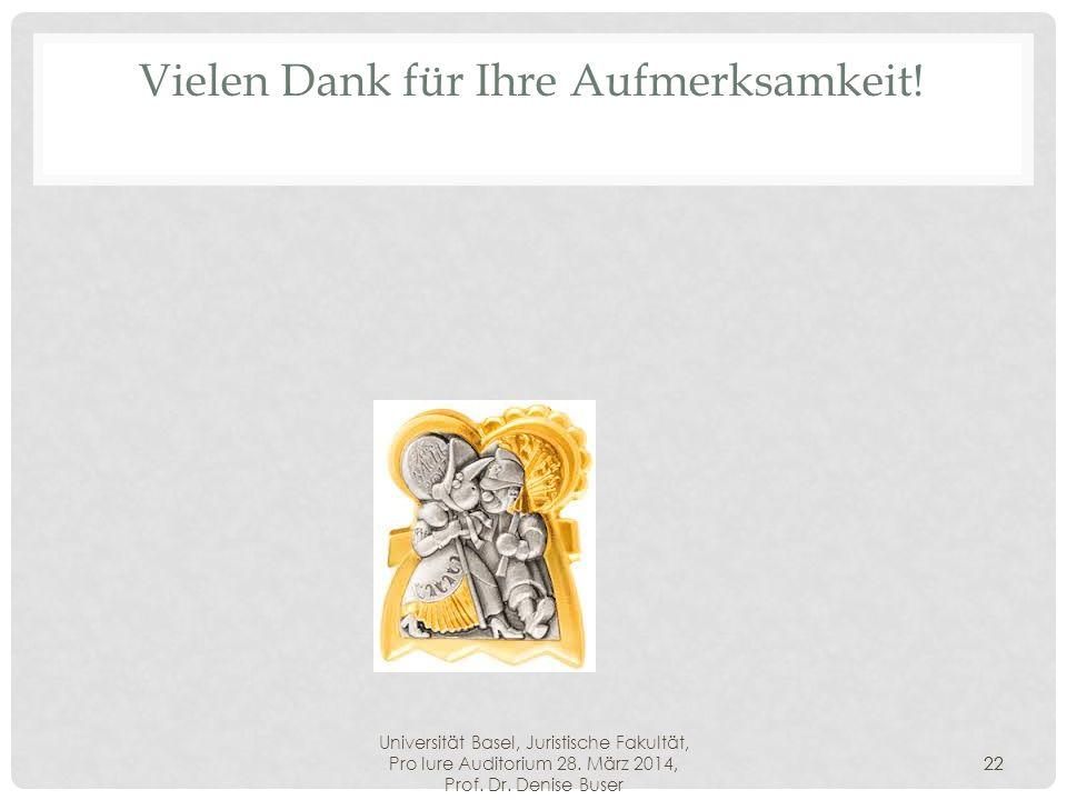 Universität Basel, Juristische Fakultät, Pro Iure Auditorium 28. März 2014, Prof. Dr. Denise Buser 22 Vielen Dank für Ihre Aufmerksamkeit! 22