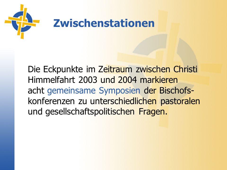 Zwischenstationen Die Eckpunkte im Zeitraum zwischen Christi Himmelfahrt 2003 und 2004 markieren acht gemeinsame Symposien der Bischofs- konferenzen zu unterschiedlichen pastoralen und gesellschaftspolitischen Fragen.