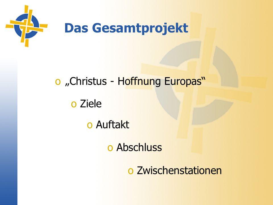 Das Gesamtprojekt oChristus - Hoffnung Europas o Auftakt o Abschluss o Zwischenstationen o Ziele