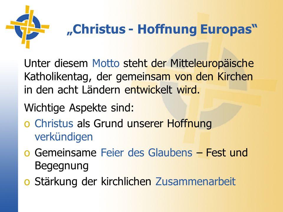 Christus - Hoffnung Europas oChristus als Grund unserer Hoffnung verkündigen oGemeinsame Feier des Glaubens – Fest und Begegnung oStärkung der kirchlichen Zusammenarbeit Unter diesem Motto steht der Mitteleuropäische Katholikentag, der gemeinsam von den Kirchen in den acht Ländern entwickelt wird.