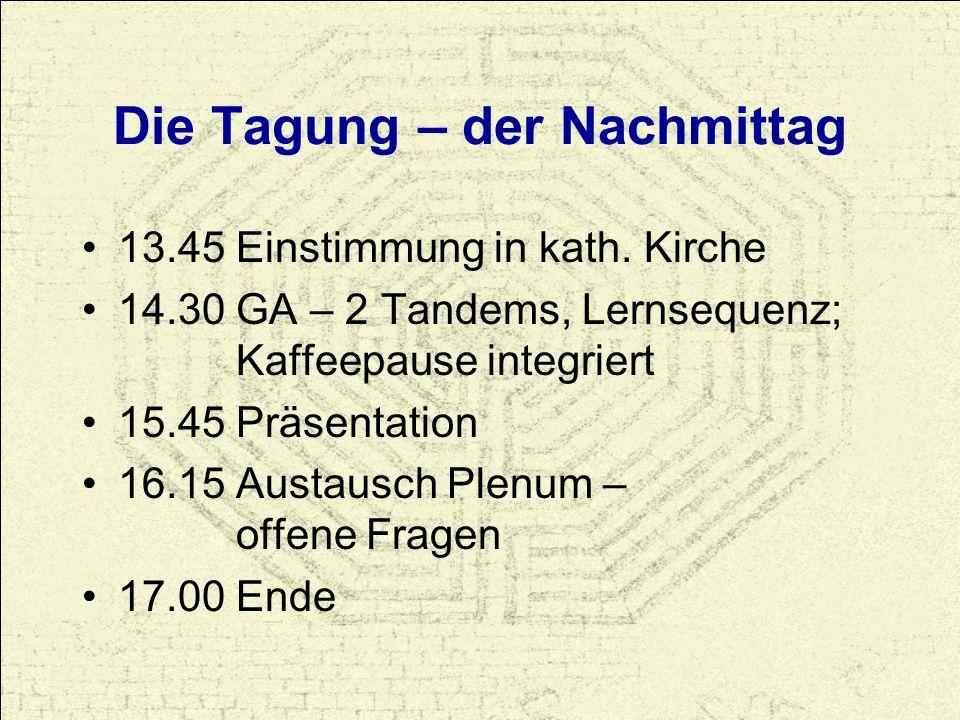 13.45 Einstimmung in kath. Kirche 14.30 GA – 2 Tandems, Lernsequenz; Kaffeepause integriert 15.45 Präsentation 16.15 Austausch Plenum – offene Fragen