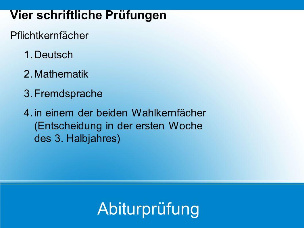 Abiturprüfung Vier schriftliche Prüfungen Pflichtkernfächer 1.Deutsch 2.Mathematik 3.Fremdsprache 4.in einem der beiden Wahlkernfächer (Entscheidung i