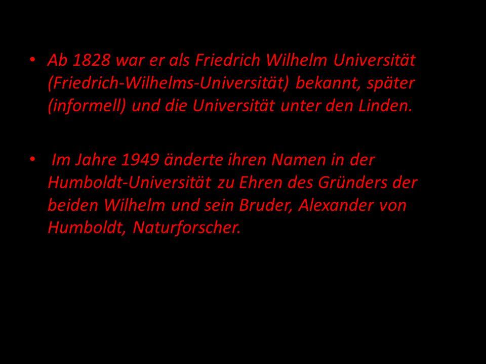 Ab 1828 war er als Friedrich Wilhelm Universität (Friedrich-Wilhelms-Universität) bekannt, später (informell) und die Universität unter den Linden. Im