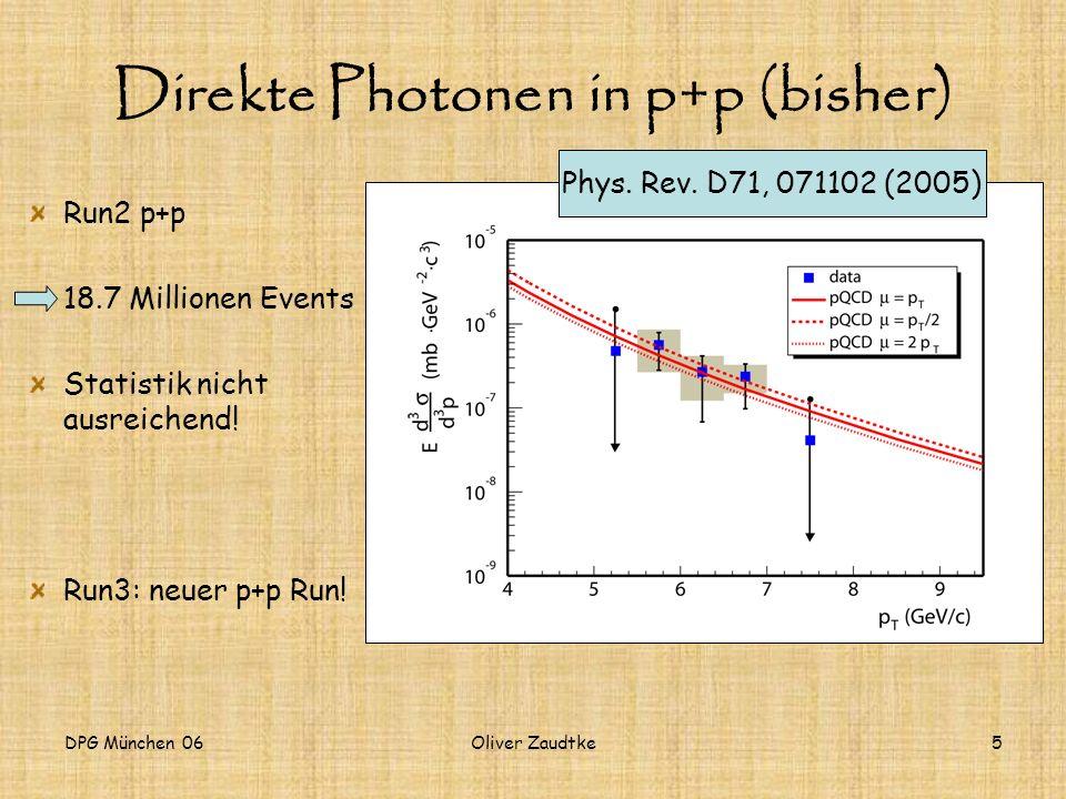 DPG München 06Oliver Zaudtke5 Direkte Photonen in p+p (bisher) Run2 p+p 18.7 Millionen Events Statistik nicht ausreichend! Run3: neuer p+p Run! Phys.