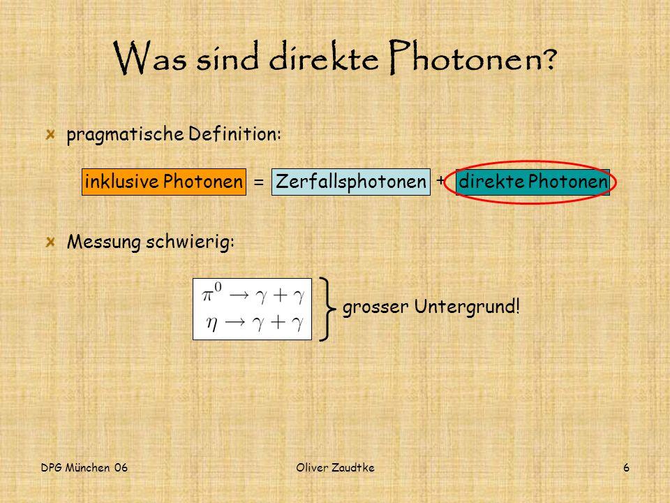 DPG München 06Oliver Zaudtke6 pragmatische Definition: Messung schwierig: Was sind direkte Photonen? direkte Photonen Zerfallsphotoneninklusive Photon