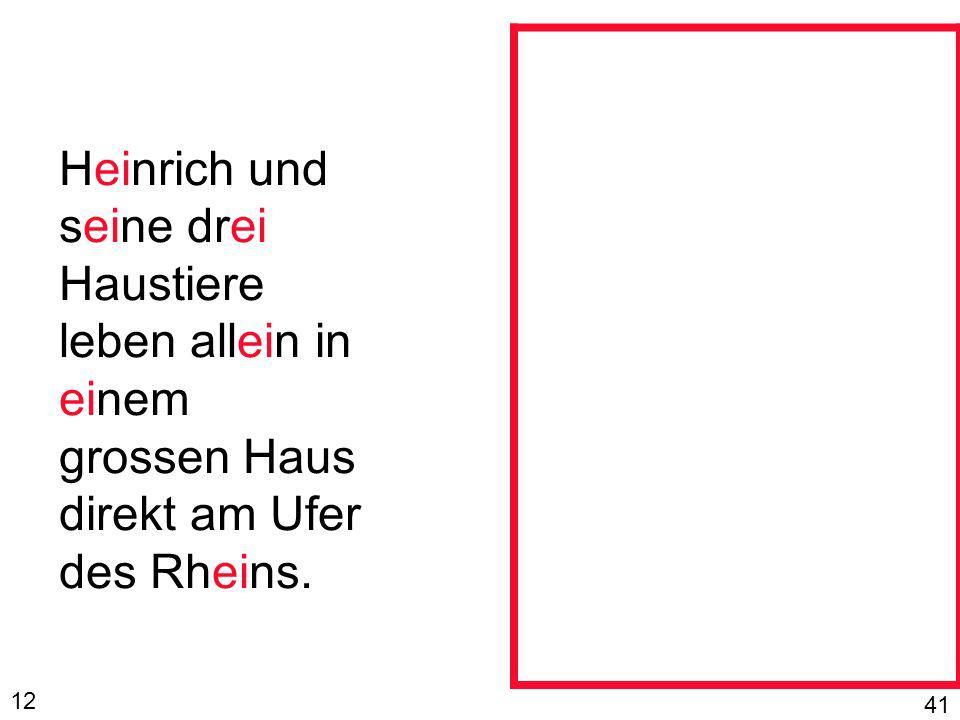 Heinrich und seine drei Haustiere leben allein in einem grossen Haus direkt am Ufer des Rheins. 12 41