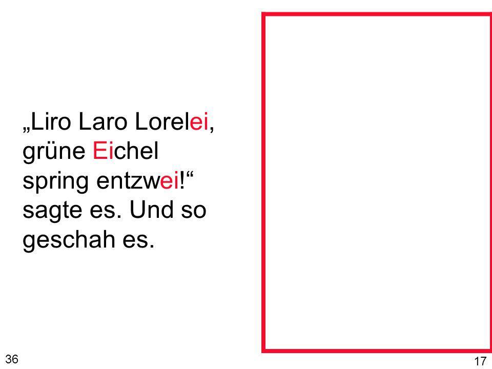 Liro Laro Lorelei, grüne Eichel spring entzwei! sagte es. Und so geschah es. 36 17