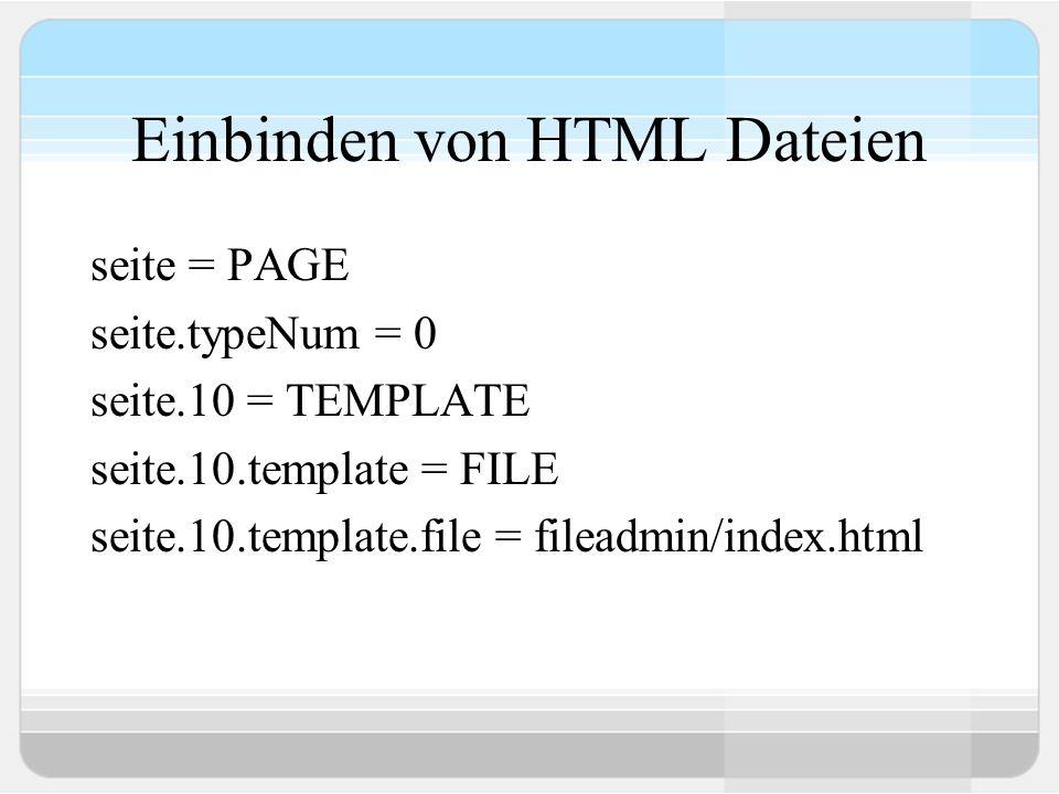 Einbinden von HTML Dateien seite = PAGE seite.typeNum = 0 seite.10 = TEMPLATE seite.10.template = FILE seite.10.template.file = fileadmin/index.html
