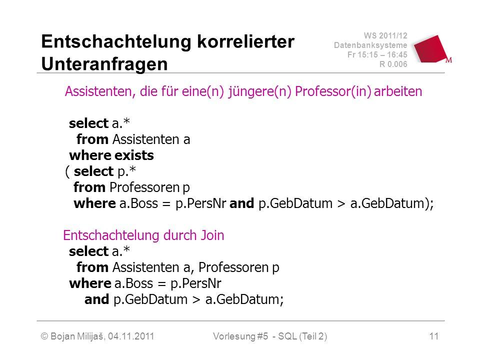 WS 2011/12 Datenbanksysteme Fr 15:15 – 16:45 R 0.006 © Bojan Milijaš, 04.11.2011Vorlesung #5 - SQL (Teil 2)11 Entschachtelung korrelierter Unteranfragen Assistenten, die für eine(n) jüngere(n) Professor(in) arbeiten select a.* from Assistenten a where exists ( select p.* from Professoren p where a.Boss = p.PersNr and p.GebDatum > a.GebDatum); Entschachtelung durch Join select a.* from Assistenten a, Professoren p where a.Boss = p.PersNr and p.GebDatum > a.GebDatum;