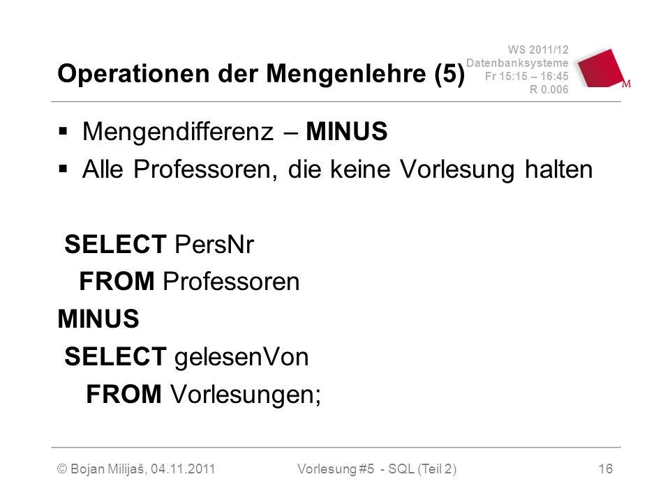 WS 2011/12 Datenbanksysteme Fr 15:15 – 16:45 R 0.006 © Bojan Milijaš, 04.11.2011Vorlesung #5 - SQL (Teil 2)16 Operationen der Mengenlehre (5) Mengendifferenz – MINUS Alle Professoren, die keine Vorlesung halten SELECT PersNr FROM Professoren MINUS SELECT gelesenVon FROM Vorlesungen;