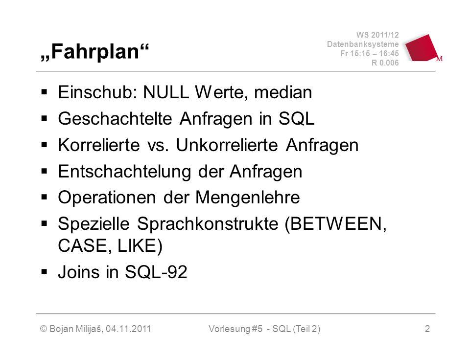 WS 2011/12 Datenbanksysteme Fr 15:15 – 16:45 R 0.006 © Bojan Milijaš, 04.11.2011Vorlesung #5 - SQL (Teil 2)33 * OUTER JOINs (äußerer Vebund) (2) SELECT * FROM Vorlesungen v FULL OUTER JOIN Assistenten a ON v.gelesenvon = a.Boss