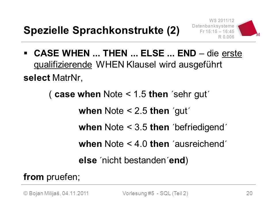 WS 2011/12 Datenbanksysteme Fr 15:15 – 16:45 R 0.006 © Bojan Milijaš, 04.11.2011Vorlesung #5 - SQL (Teil 2)20 Spezielle Sprachkonstrukte (2) CASE WHEN