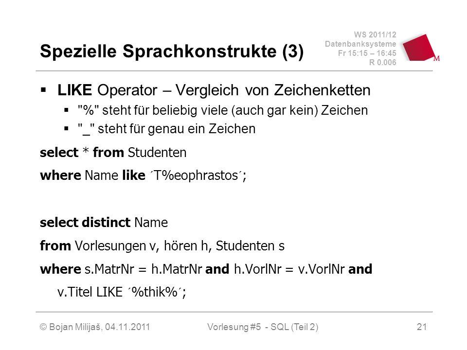 WS 2011/12 Datenbanksysteme Fr 15:15 – 16:45 R 0.006 © Bojan Milijaš, 04.11.2011Vorlesung #5 - SQL (Teil 2)21 Spezielle Sprachkonstrukte (3) LIKE Operator – Vergleich von Zeichenketten % steht für beliebig viele (auch gar kein) Zeichen _ steht für genau ein Zeichen select * from Studenten where Name like ´T%eophrastos´; select distinct Name from Vorlesungen v, hören h, Studenten s where s.MatrNr = h.MatrNr and h.VorlNr = v.VorlNr and v.Titel LIKE ´%thik%´;