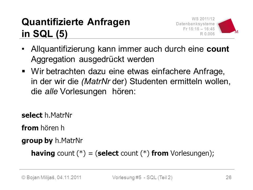 WS 2011/12 Datenbanksysteme Fr 15:15 – 16:45 R 0.006 © Bojan Milijaš, 04.11.2011Vorlesung #5 - SQL (Teil 2)26 Quantifizierte Anfragen in SQL (5) Allquantifizierung kann immer auch durch eine count Aggregation ausgedrückt werden Wir betrachten dazu eine etwas einfachere Anfrage, in der wir die (MatrNr der) Studenten ermitteln wollen, die alle Vorlesungen hören: select h.MatrNr from hören h group by h.MatrNr having count (*) = (select count (*) from Vorlesungen);