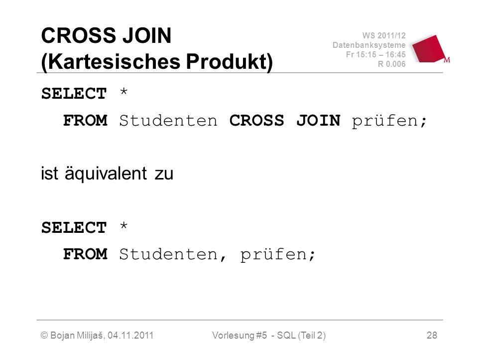 WS 2011/12 Datenbanksysteme Fr 15:15 – 16:45 R 0.006 © Bojan Milijaš, 04.11.2011Vorlesung #5 - SQL (Teil 2)28 CROSS JOIN (Kartesisches Produkt) SELECT