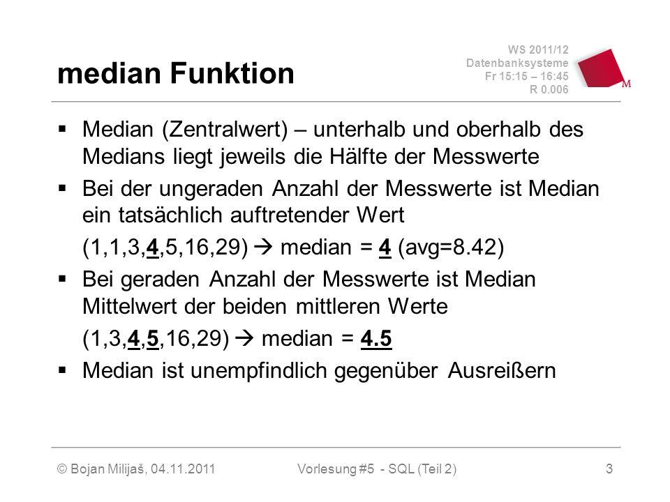 WS 2011/12 Datenbanksysteme Fr 15:15 – 16:45 R 0.006 © Bojan Milijaš, 04.11.2011Vorlesung #5 - SQL (Teil 2)3 median Funktion Median (Zentralwert) – unterhalb und oberhalb des Medians liegt jeweils die Hälfte der Messwerte Bei der ungeraden Anzahl der Messwerte ist Median ein tatsächlich auftretender Wert (1,1,3,4,5,16,29) median = 4 (avg=8.42) Bei geraden Anzahl der Messwerte ist Median Mittelwert der beiden mittleren Werte (1,3,4,5,16,29) median = 4.5 Median ist unempfindlich gegenüber Ausreißern