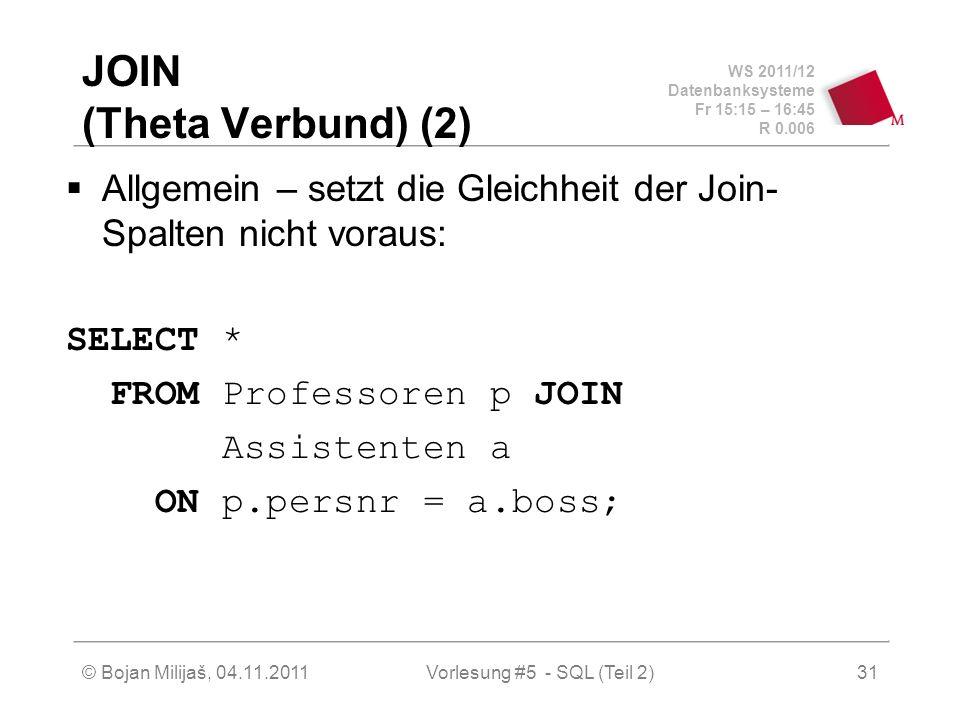 WS 2011/12 Datenbanksysteme Fr 15:15 – 16:45 R 0.006 © Bojan Milijaš, 04.11.2011Vorlesung #5 - SQL (Teil 2)31 JOIN (Theta Verbund) (2) Allgemein – setzt die Gleichheit der Join- Spalten nicht voraus: SELECT * FROM Professoren p JOIN Assistenten a ON p.persnr = a.boss;