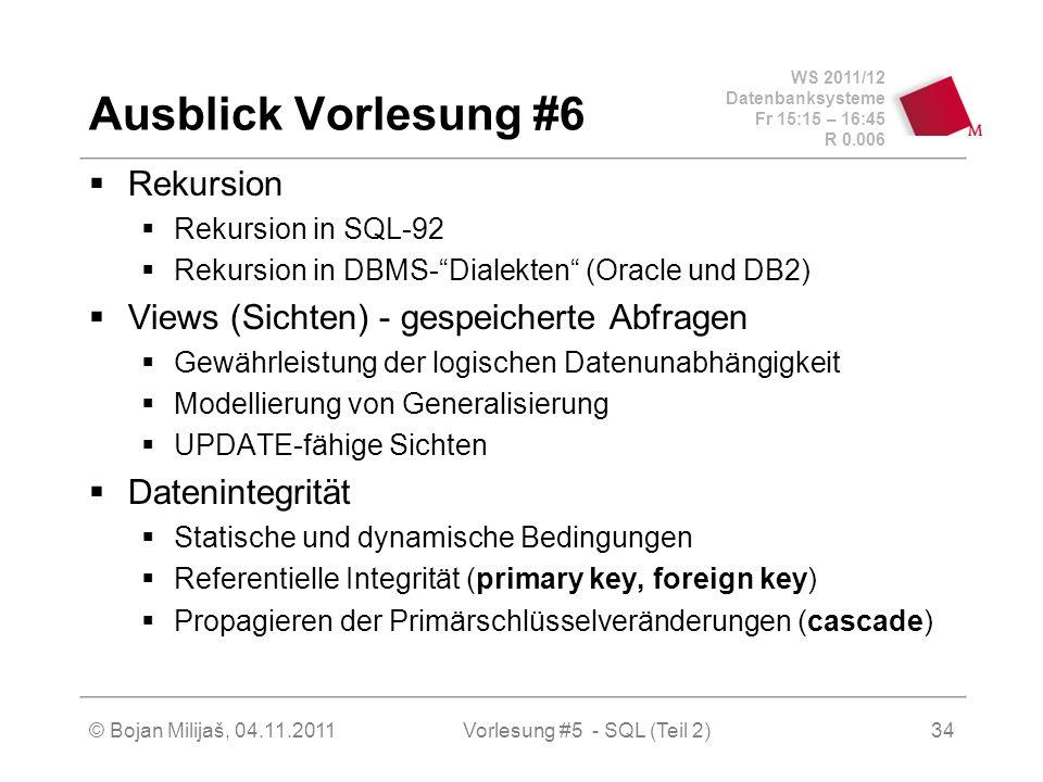 WS 2011/12 Datenbanksysteme Fr 15:15 – 16:45 R 0.006 © Bojan Milijaš, 04.11.2011Vorlesung #5 - SQL (Teil 2)34 Ausblick Vorlesung #6 Rekursion Rekursion in SQL-92 Rekursion in DBMS-Dialekten (Oracle und DB2) Views (Sichten) - gespeicherte Abfragen Gewährleistung der logischen Datenunabhängigkeit Modellierung von Generalisierung UPDATE-fähige Sichten Datenintegrität Statische und dynamische Bedingungen Referentielle Integrität (primary key, foreign key) Propagieren der Primärschlüsselveränderungen (cascade)