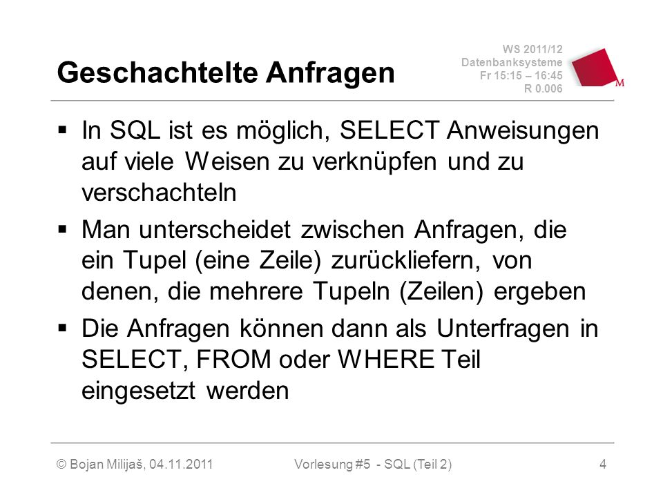 WS 2011/12 Datenbanksysteme Fr 15:15 – 16:45 R 0.006 © Bojan Milijaš, 04.11.2011Vorlesung #5 - SQL (Teil 2)4 Geschachtelte Anfragen In SQL ist es möglich, SELECT Anweisungen auf viele Weisen zu verknüpfen und zu verschachteln Man unterscheidet zwischen Anfragen, die ein Tupel (eine Zeile) zurückliefern, von denen, die mehrere Tupeln (Zeilen) ergeben Die Anfragen können dann als Unterfragen in SELECT, FROM oder WHERE Teil eingesetzt werden