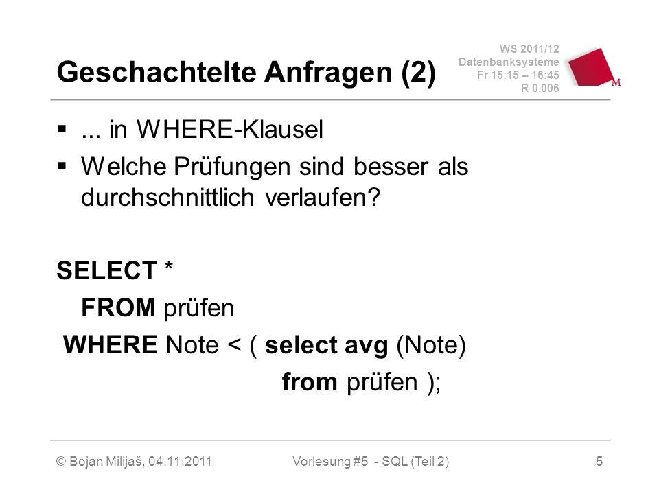 WS 2011/12 Datenbanksysteme Fr 15:15 – 16:45 R 0.006 © Bojan Milijaš, 04.11.2011Vorlesung #5 - SQL (Teil 2)5 Geschachtelte Anfragen (2)...