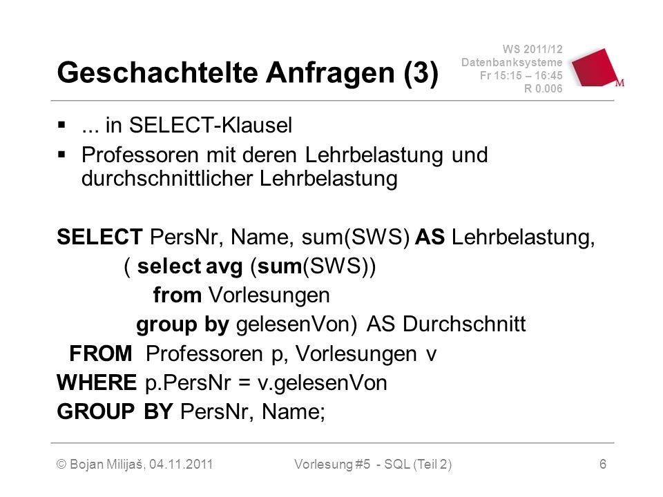 WS 2011/12 Datenbanksysteme Fr 15:15 – 16:45 R 0.006 © Bojan Milijaš, 04.11.2011Vorlesung #5 - SQL (Teil 2)17 Operationen der Mengenlehre (6) Gleiche Abfrage, alle Professoren, die keine Vorlesung halten mit NOT IN SELECT PersNr FROM Professoren WHERE PersNr NOT IN ( SELECT gelesenVon FROM Vorlesungen);