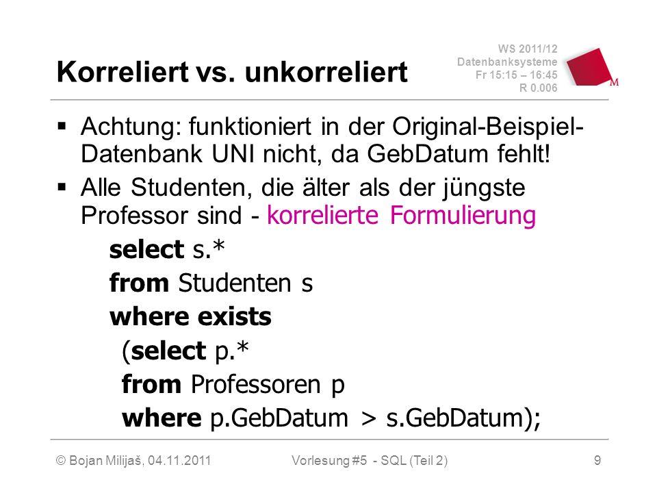 WS 2011/12 Datenbanksysteme Fr 15:15 – 16:45 R 0.006 © Bojan Milijaš, 04.11.2011Vorlesung #5 - SQL (Teil 2)9 Korreliert vs. unkorreliert Achtung: funk