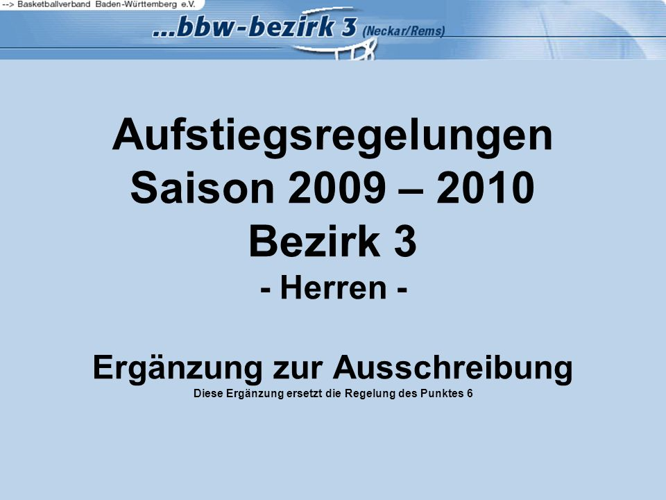 Aufstiegsregelungen Saison 2009 – 2010 Bezirk 3 - Herren - Ergänzung zur Ausschreibung Diese Ergänzung ersetzt die Regelung des Punktes 6