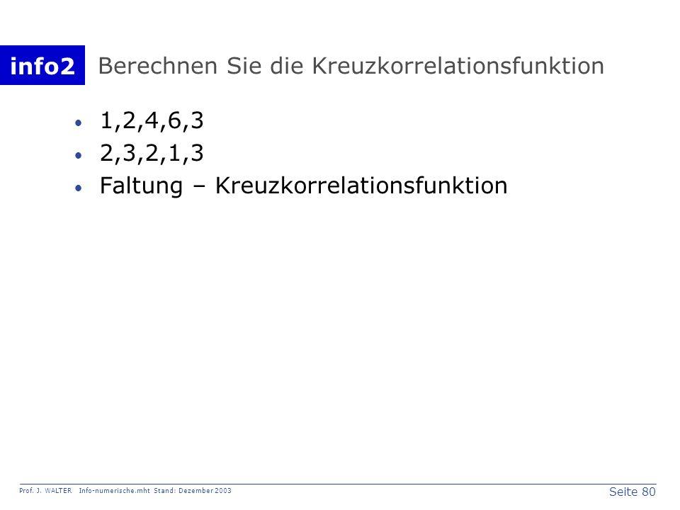 info2 Prof. J. WALTER Info-numerische.mht Stand: Dezember 2003 Seite 80 Berechnen Sie die Kreuzkorrelationsfunktion 1,2,4,6,3 2,3,2,1,3 Faltung – Kreu