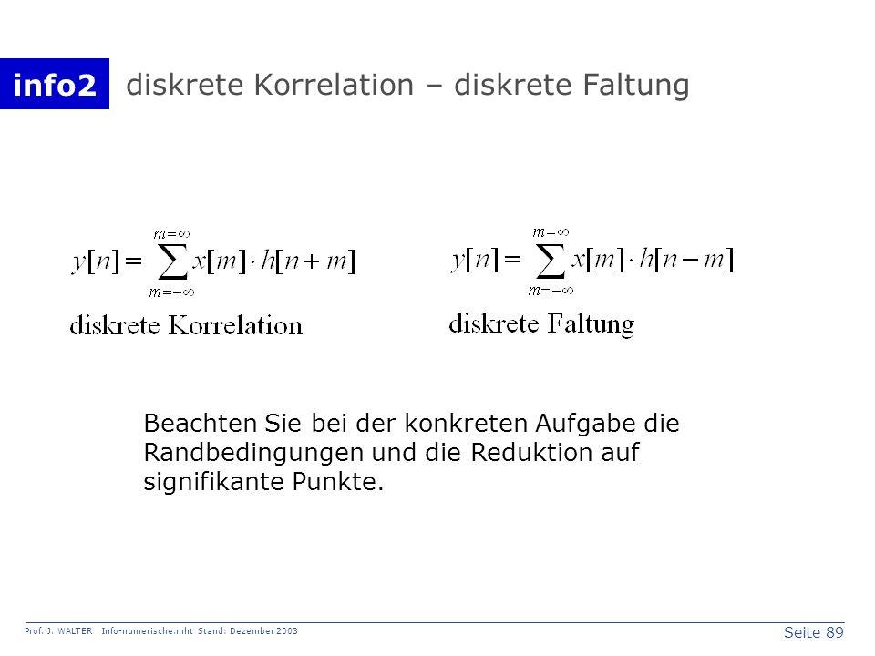 info2 Prof. J. WALTER Info-numerische.mht Stand: Dezember 2003 Seite 89 diskrete Korrelation – diskrete Faltung Beachten Sie bei der konkreten Aufgabe