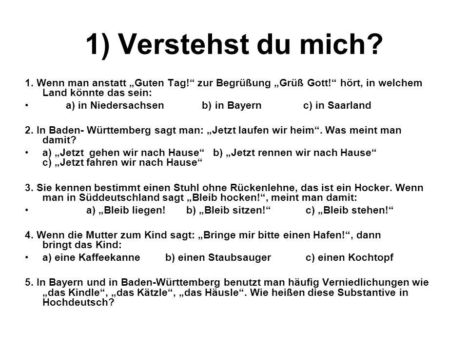 1) Verstehst du mich? 1. Wenn man anstatt Guten Tag! zur Begrüßung Grüß Gott! hört, in welchem Land könnte das sein: a) in Niedersachsen b) in Bayern