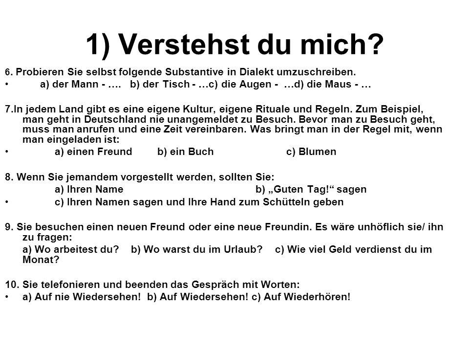 1) Verstehst du mich? 6. Probieren Sie selbst folgende Substantive in Dialekt umzuschreiben. a) der Mann - …. b) der Tisch - …c) die Augen - …d) die M