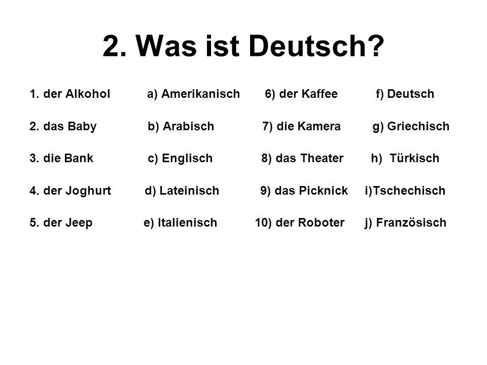 2. Was ist Deutsch? 1. der Alkohol a) Amerikanisch 6) der Kaffee f) Deutsch 2. das Baby b) Arabisch 7) die Kamera g) Griechisch 3. die Bank c) Englisc