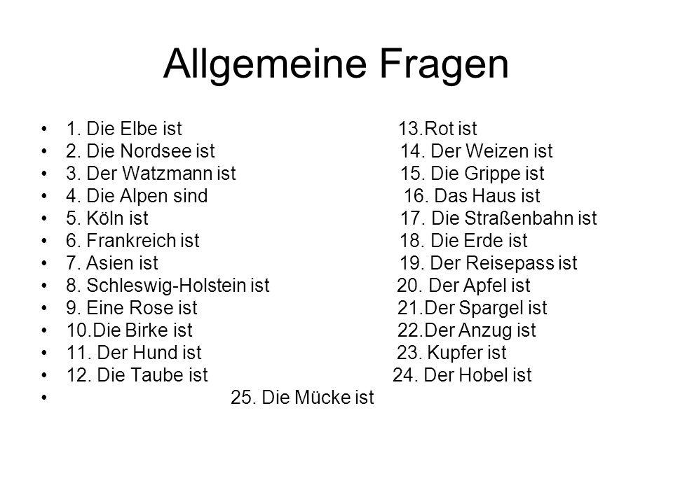 Allgemeine Fragen 1. Die Elbe ist 13.Rot ist 2. Die Nordsee ist 14. Der Weizen ist 3. Der Watzmann ist 15. Die Grippe ist 4. Die Alpen sind 16. Das Ha