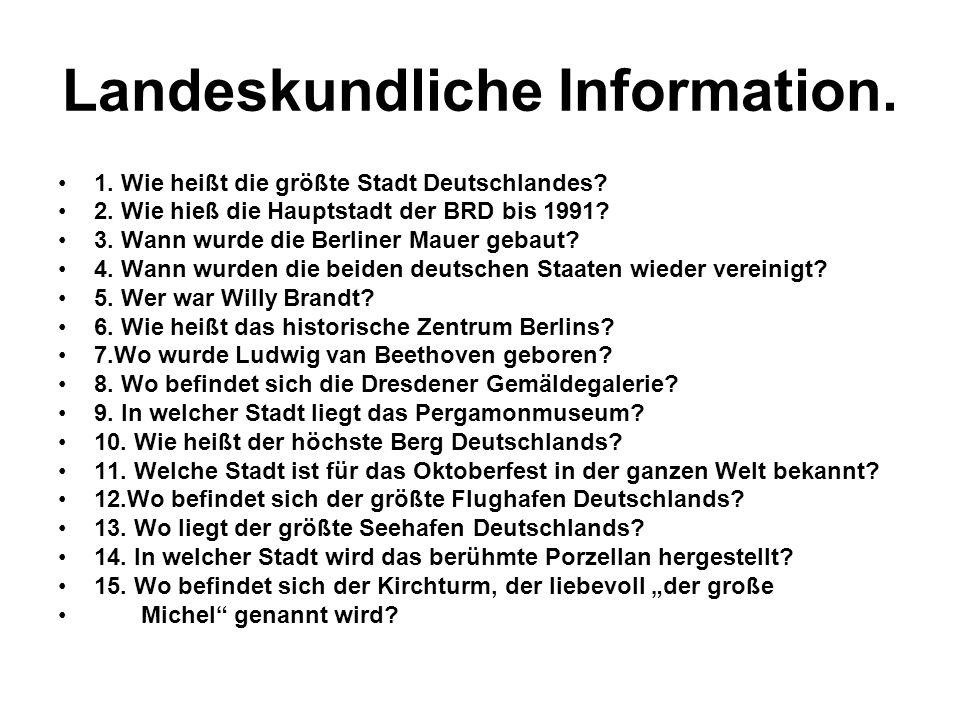 Landeskundliche Information. 1. Wie heißt die größte Stadt Deutschlandes? 2. Wie hieß die Hauptstadt der BRD bis 1991? 3. Wann wurde die Berliner Maue