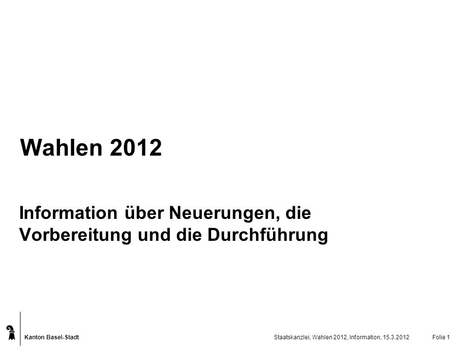 Kanton Basel-Stadt Staatskanzlei, Wahlen 2012, Information, 15.3.2012Folie 1 Wahlen 2012 Information über Neuerungen, die Vorbereitung und die Durchfü