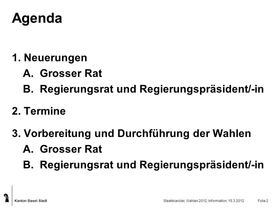 Kanton Basel-Stadt Staatskanzlei, Wahlen 2012, Information, 15.3.2012Folie 2 Agenda 1. Neuerungen A. Grosser Rat B. Regierungsrat und Regierungspräsid