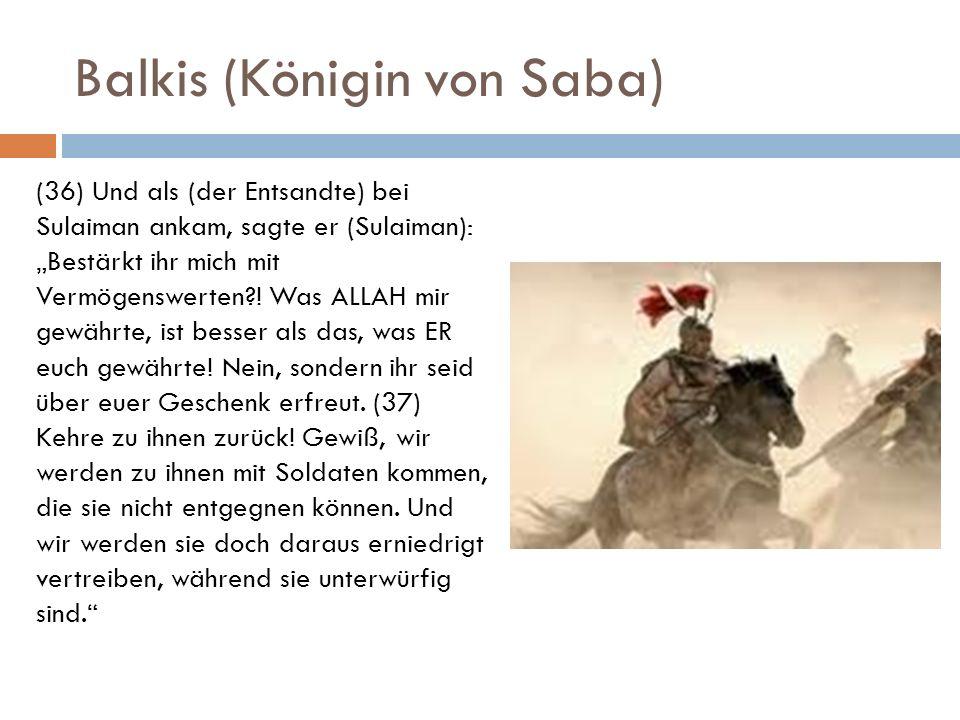 Balkis (Königin von Saba) (36) Und als (der Entsandte) bei Sulaiman ankam, sagte er (Sulaiman): Bestärkt ihr mich mit Vermögenswerten?! Was ALLAH mir