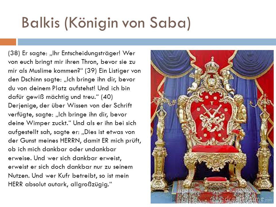 Balkis (Königin von Saba) (38) Er sagte: Ihr Entscheidungsträger! Wer von euch bringt mir ihren Thron, bevor sie zu mir als Muslime kommen? (39) Ein L