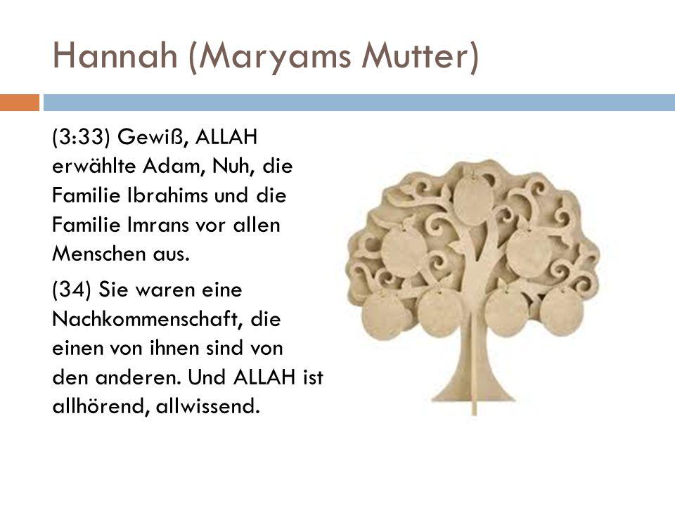 Hannah (Maryams Mutter) (3:33) Gewiß, ALLAH erwählte Adam, Nuh, die Familie Ibrahims und die Familie Imrans vor allen Menschen aus. (34) Sie waren ein