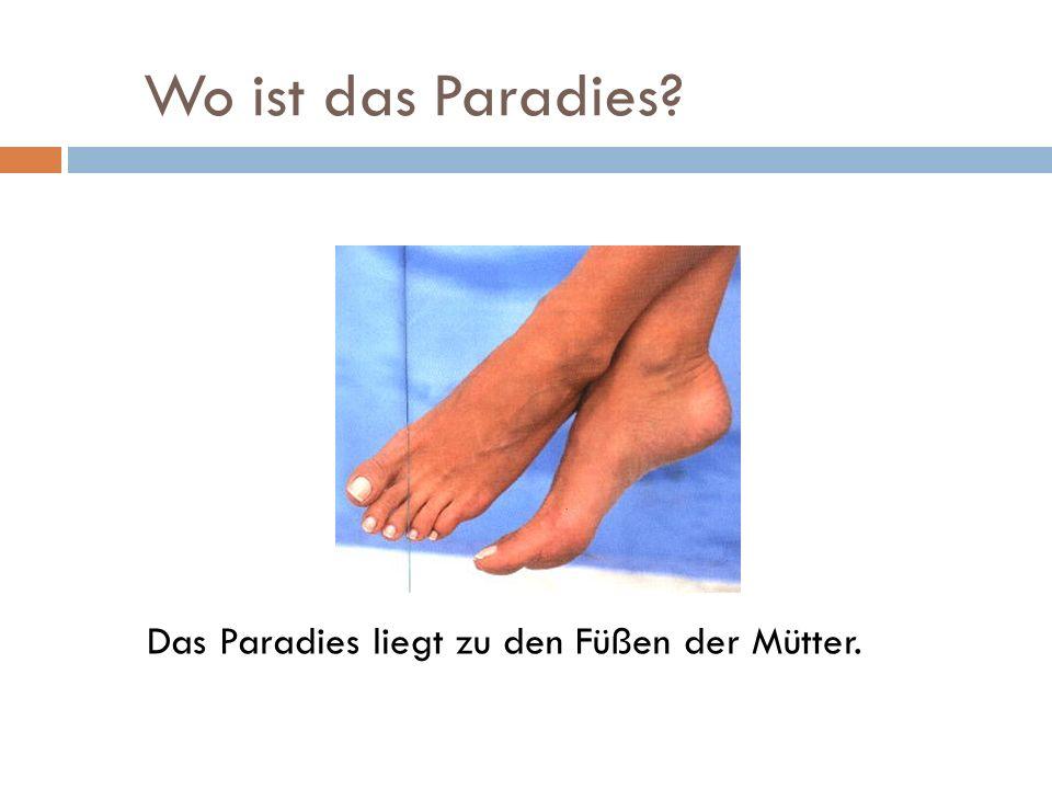 Wo ist das Paradies? Das Paradies liegt zu den Füßen der Mütter.