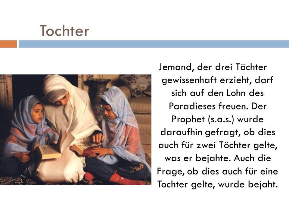 Tochter Jemand, der drei Töchter gewissenhaft erzieht, darf sich auf den Lohn des Paradieses freuen. Der Prophet (s.a.s.) wurde daraufhin gefragt, ob