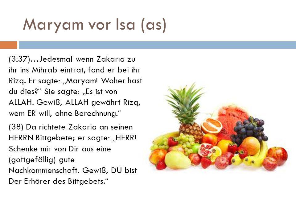 Maryam vor Isa (as) (3:37)…Jedesmal wenn Zakaria zu ihr ins Mihrab eintrat, fand er bei ihr Rizq. Er sagte: Maryam! Woher hast du dies? Sie sagte: Es