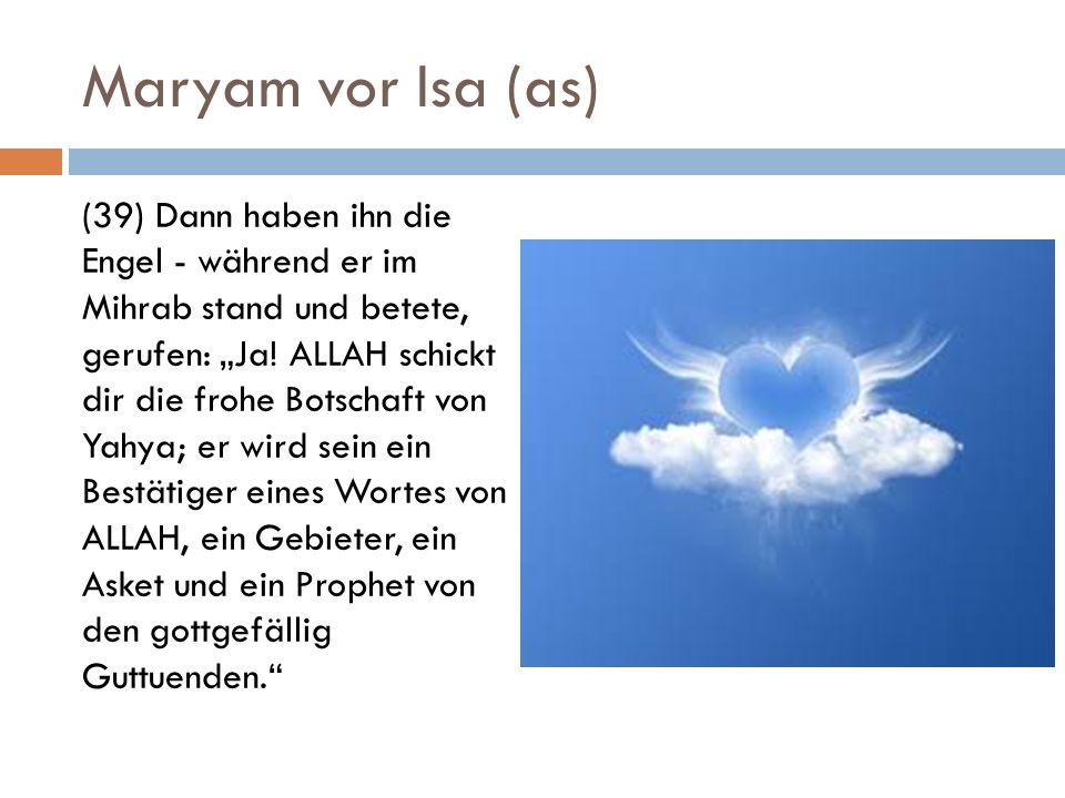 Maryam vor Isa (as) (39) Dann haben ihn die Engel - während er im Mihrab stand und betete, gerufen: Ja! ALLAH schickt dir die frohe Botschaft von Yahy