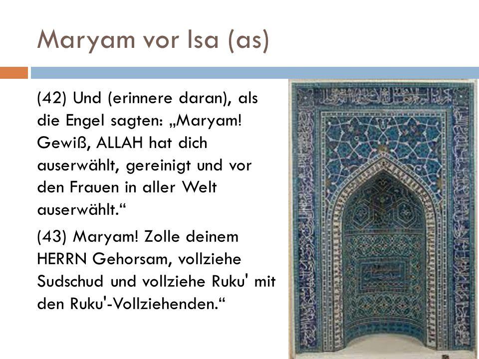 Maryam vor Isa (as) (42) Und (erinnere daran), als die Engel sagten: Maryam! Gewiß, ALLAH hat dich auserwählt, gereinigt und vor den Frauen in aller W