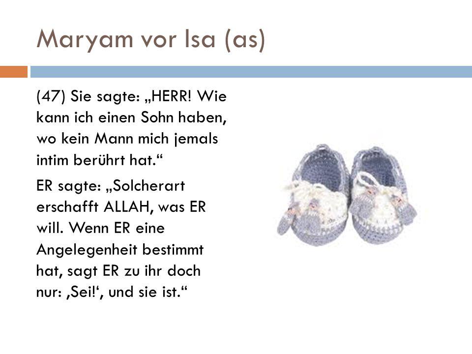 Maryam vor Isa (as) (47) Sie sagte: HERR! Wie kann ich einen Sohn haben, wo kein Mann mich jemals intim berührt hat. ER sagte: Solcherart erschafft AL
