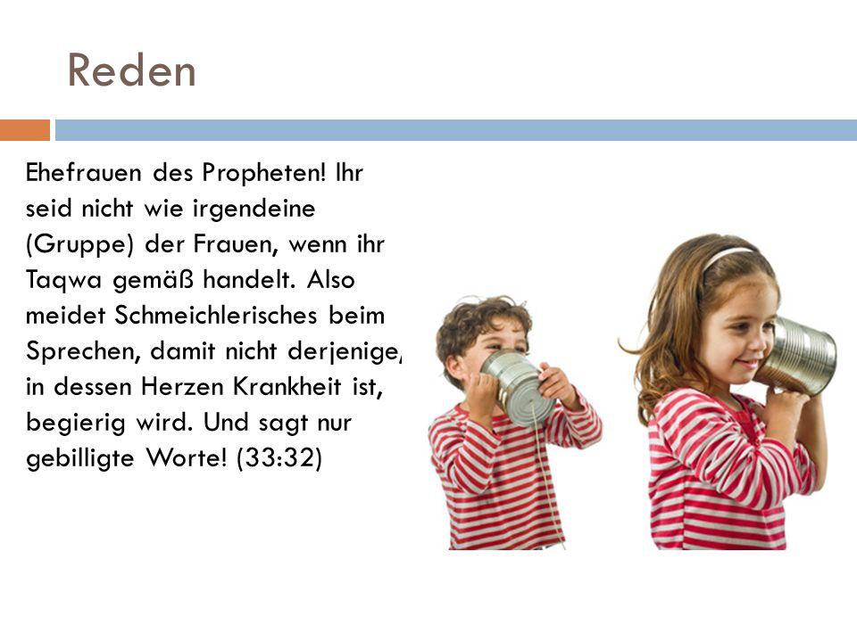 Reden Ehefrauen des Propheten! Ihr seid nicht wie irgendeine (Gruppe) der Frauen, wenn ihr Taqwa gemäß handelt. Also meidet Schmeichlerisches beim Spr