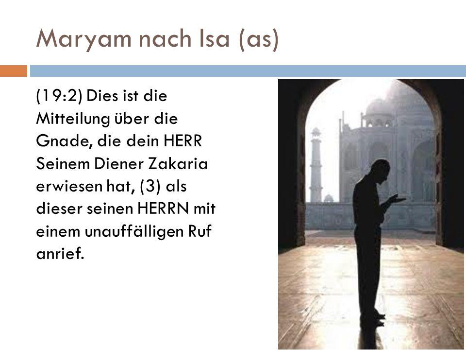 Maryam nach Isa (as) (19:2) Dies ist die Mitteilung über die Gnade, die dein HERR Seinem Diener Zakaria erwiesen hat, (3) als dieser seinen HERRN mit