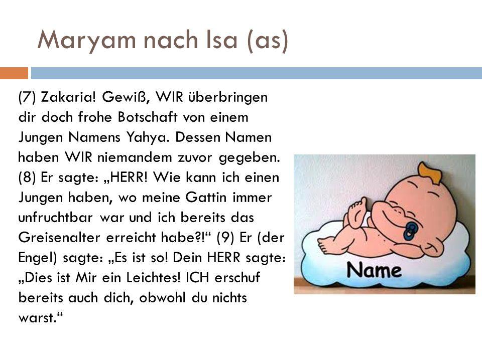 Maryam nach Isa (as) (7) Zakaria! Gewiß, WIR überbringen dir doch frohe Botschaft von einem Jungen Namens Yahya. Dessen Namen haben WIR niemandem zuvo