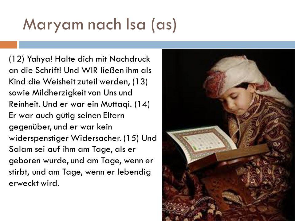 Maryam nach Isa (as) (12) Yahya! Halte dich mit Nachdruck an die Schrift! Und WIR ließen ihm als Kind die Weisheit zuteil werden, (13) sowie Mildherzi